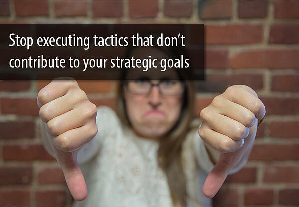 Stop_executing _marketing _tactics _that _don't _contribute _to _strategic _goals